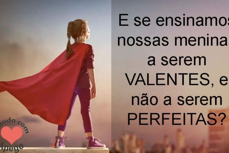 E se ensinamos as meninas a serem valentes e nao perfeitas